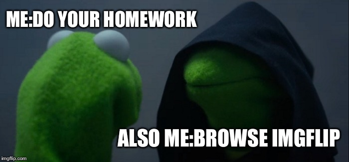 Evil Kermit Meme | ME:DO YOUR HOMEWORK ALSO ME:BROWSE IMGFLIP | image tagged in memes,evil kermit,homework,oh yeah | made w/ Imgflip meme maker