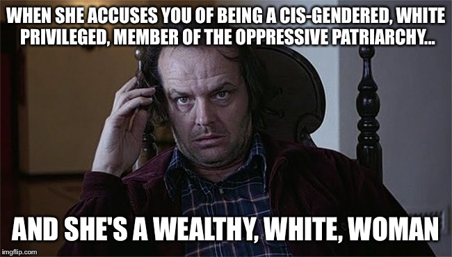 WHEN SHE ACCUSES YOU OF BEING A CIS-GENDERED, WHITE PRIVILEGED, MEMBER OF THE OPPRESSIVE PATRIARCHY... AND SHE'S A WEALTHY, WHITE, WOMAN | image tagged in the shining dissertation | made w/ Imgflip meme maker