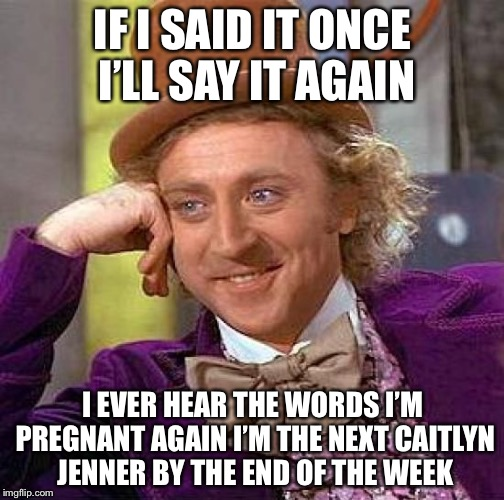 Creepy Condescending Wonka Meme | IF I SAID IT ONCE I'LL SAY IT AGAIN I EVER HEAR THE WORDS I'M PREGNANT AGAIN I'M THE NEXT CAITLYN JENNER BY THE END OF THE WEEK | image tagged in memes,creepy condescending wonka | made w/ Imgflip meme maker