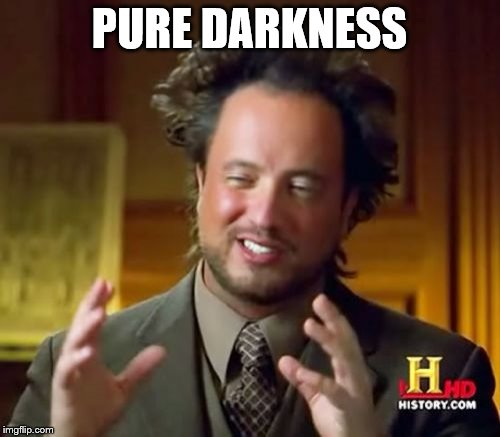 Ancient Aliens Meme | PURE DARKNESS | image tagged in memes,ancient aliens | made w/ Imgflip meme maker