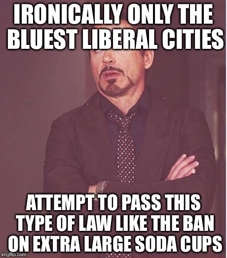 Face You Make Robert Downey Jr Meme | IRONICALLY ONLY THE BLUEST LIBERAL CITIES ATTEMPT TO PASS THIS TYPE OF LAW LIKE THE BAN ON EXTRA LARGE SODA CUPS | image tagged in memes,face you make robert downey jr | made w/ Imgflip meme maker