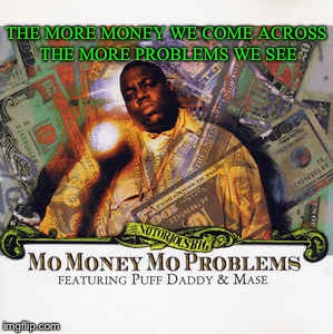 THE MORE MONEY WE COME ACROSS THE MORE PROBLEMS WE SEE | made w/ Imgflip meme maker