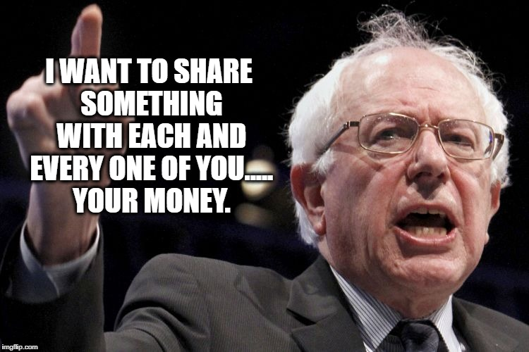 Bernie Sanders | I WANT TO SHARE SOMETHING WITH EACH AND EVERY ONE OF YOU..... YOUR MONEY. | image tagged in bernie sanders,socialist,funny,funny memes,memes | made w/ Imgflip meme maker