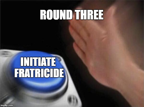 Warring Factions | ROUND THREE INITIATE FRATRICIDE | image tagged in memes,blank nut button,warring factions | made w/ Imgflip meme maker