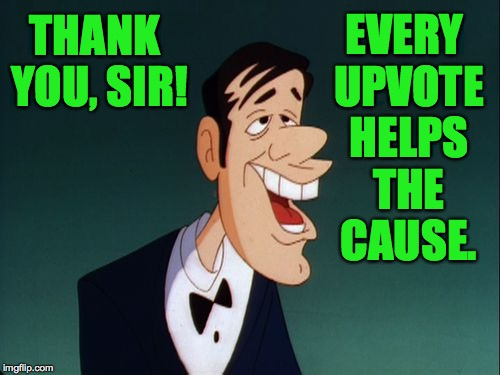THANK YOU, SIR! EVERY UPVOTE HELPS THE CAUSE. | made w/ Imgflip meme maker