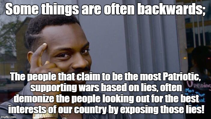 Roll Safe Think About It Meme | Some things are often backwards; The people that claim to be the most Patriotic, supporting wars based on lies, often demonize the people lo | image tagged in memes,roll safe think about it | made w/ Imgflip meme maker