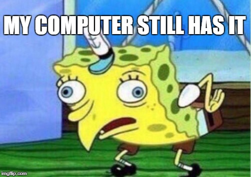 Mocking Spongebob Meme | MY COMPUTER STILL HAS IT | image tagged in memes,mocking spongebob | made w/ Imgflip meme maker