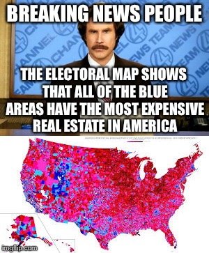 BREAKING NEWS PEOPLE THE ELECTORAL MAP SHOWS THAT ALL OF THE BLUE AREAS HAVE THE MOST EXPENSIVE REAL ESTATE IN AMERICA | made w/ Imgflip meme maker