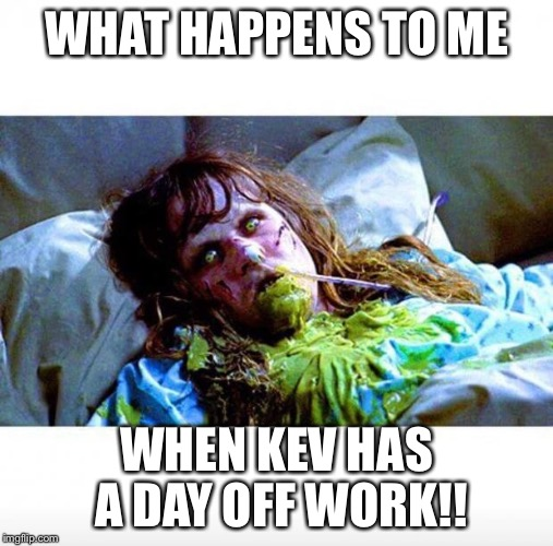 Exorcist sick | WHAT HAPPENS TO ME WHEN KEV HAS A DAY OFF WORK!! | image tagged in exorcist sick | made w/ Imgflip meme maker