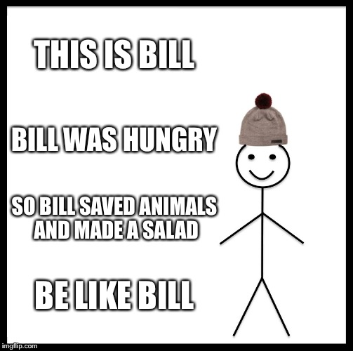 Be Like Bill Meme | THIS IS BILL BILL WAS HUNGRY SO BILL SAVED ANIMALS AND MADE A SALAD BE LIKE BILL | image tagged in memes,be like bill | made w/ Imgflip meme maker