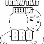 I KNOW THAT FEELING BRO | made w/ Imgflip meme maker