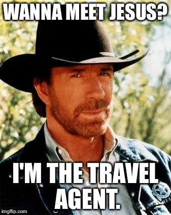 Chuck Norris the travel agent | WANNA MEET JESUS? I'M THE TRAVEL AGENT. | image tagged in memes,chuck norris,travel,jesus,fighter,walker texas ranger | made w/ Imgflip meme maker