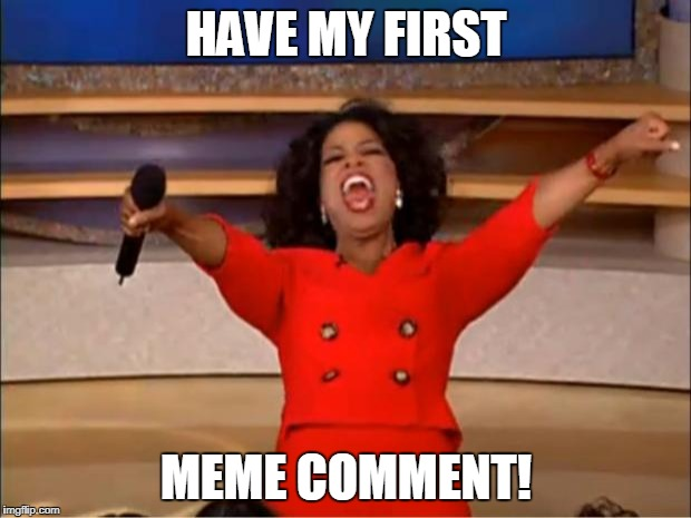 Oprah You Get A Meme | HAVE MY FIRST MEME COMMENT! | image tagged in memes,oprah you get a | made w/ Imgflip meme maker