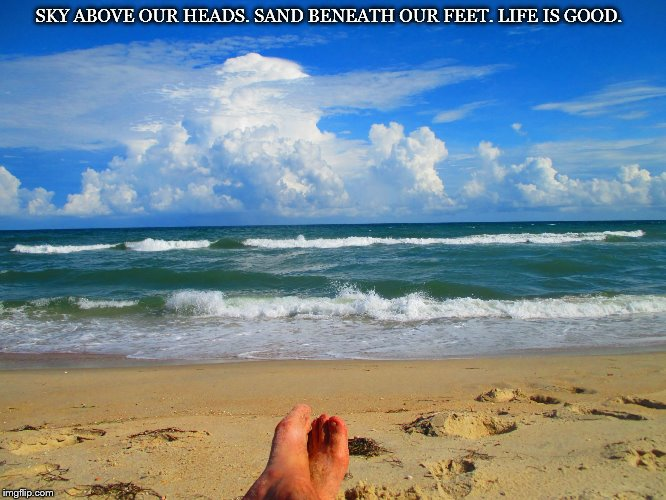 Sky above our heads. Sand beneath our feet. Life is good. | SKY ABOVE OUR HEADS. SAND BENEATH OUR FEET. LIFE IS GOOD. | image tagged in relax | made w/ Imgflip meme maker
