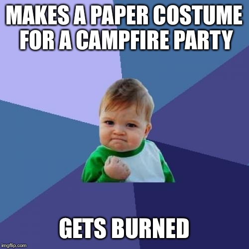 Success Kid Meme | MAKES A PAPER COSTUME FOR A CAMPFIRE PARTY GETS BURNED | image tagged in memes,success kid | made w/ Imgflip meme maker
