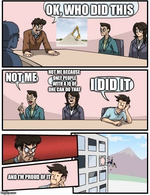 Boardroom Meeting Suggestion Meme | OK, WHO DID THIS NOT ME NOT ME BECAUSE ONLY PEOPLE WITH A IQ OF ONE CAN DO THAT I DID IT AND I'M PROUD OF IT | image tagged in memes,boardroom meeting suggestion | made w/ Imgflip meme maker
