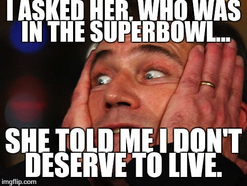 It was just a simple question | I ASKED HER, WHO WAS IN THE SUPERBOWL... SHE TOLD ME I DON'T DESERVE TO LIVE. | image tagged in angry mel,super bowl | made w/ Imgflip meme maker
