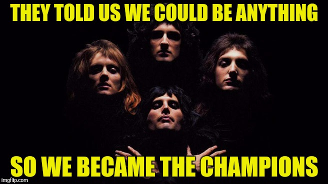 And champions they were! | THEY TOLD US WE COULD BE ANYTHING SO WE BECAME THE CHAMPIONS | image tagged in memes,queen,rock,powermetalhead,they told me i could be anything,funny | made w/ Imgflip meme maker