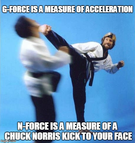 Chuck Norris g-force | G-FORCE IS A MEASURE OF ACCELERATION N-FORCE IS A MEASURE OF A CHUCK NORRIS KICK TO YOUR FACE | image tagged in chuck norris,memes,kick,g-force | made w/ Imgflip meme maker