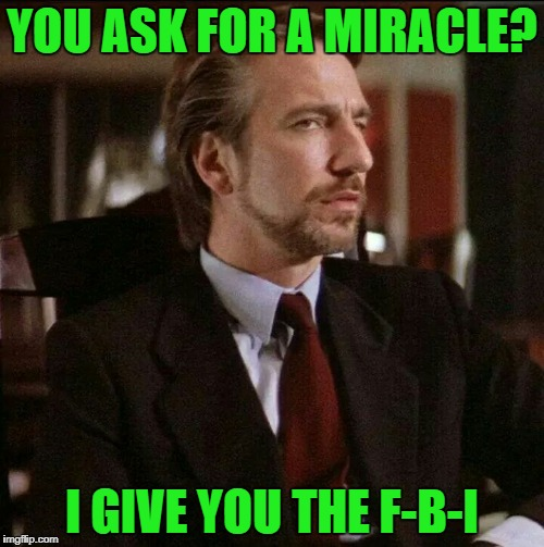 Hans knows the score! | YOU ASK FOR A MIRACLE? I GIVE YOU THE F-B-I | image tagged in hans gruber die hard,fbi,memo,collusion,russia,trump | made w/ Imgflip meme maker