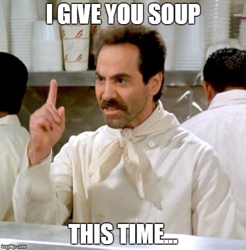 I give you soup | I GIVE YOU SOUP THIS TIME... | image tagged in soup nazi,soup | made w/ Imgflip meme maker
