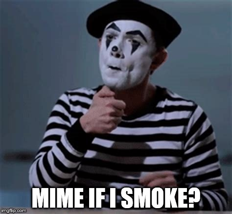 MIME IF I SMOKE? | made w/ Imgflip meme maker