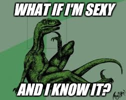 Philosoraptor 2.0 | WHAT IF I'M SEXY AND I KNOW IT? | image tagged in philosoraptor 20 | made w/ Imgflip meme maker