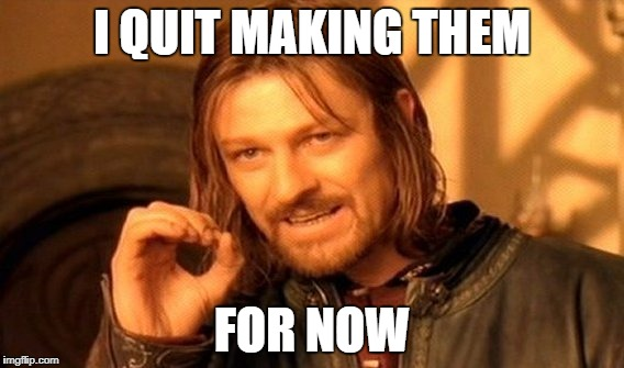 One Does Not Simply Meme | I QUIT MAKING THEM FOR NOW | image tagged in memes,one does not simply | made w/ Imgflip meme maker