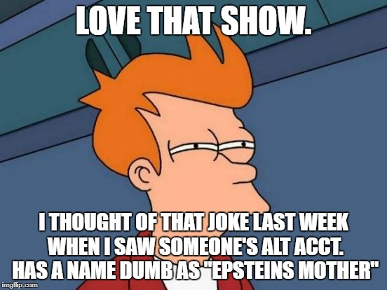"Futurama Fry Meme | LOVE THAT SHOW. I THOUGHT OF THAT JOKE LAST WEEK WHEN I SAW SOMEONE'S ALT ACCT. HAS A NAME DUMB AS ""EPSTEINS MOTHER"" 