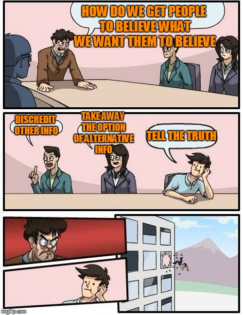 Boardroom Meeting Suggestion Meme | HOW DO WE GET PEOPLE TO BELIEVE WHAT WE WANT THEM TO BELIEVE DISCREDIT OTHER INFO TAKE AWAY THE OPTION OF ALTERNATIVE INFO TELL THE TRUTH | image tagged in memes,boardroom meeting suggestion | made w/ Imgflip meme maker