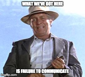WHAT WE'VE GOT HERE IS FAILURE TO COMMUNICATE | image tagged in captain's speech | made w/ Imgflip meme maker