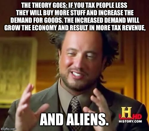 Ancient Aliens Meme | THE THEORY GOES: IF YOU TAX PEOPLE LESS THEY WILL BUY MORE STUFF AND INCREASE THE DEMAND FOR GOODS. THE INCREASED DEMAND WILL GROW THE ECONO | image tagged in memes,ancient aliens | made w/ Imgflip meme maker