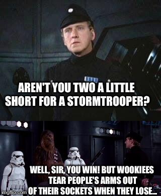 Where are you taking this... thing that rips people's arms out of their sockets? |  AREN'T YOU TWO A LITTLE SHORT FOR A STORMTROOPER? WELL, SIR, YOU WIN! BUT WOOKIEES TEAR PEOPLE'S ARMS OUT OF THEIR SOCKETS WHEN THEY LOSE... | image tagged in star wars where are you taking this,wookies,chewbacca,memes,star wars | made w/ Imgflip meme maker