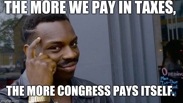 Roll Safe Think About It Meme | THE MORE WE PAY IN TAXES, THE MORE CONGRESS PAYS ITSELF. | image tagged in memes,roll safe think about it | made w/ Imgflip meme maker