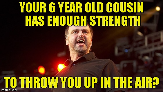 YOUR 6 YEAR OLD COUSIN HAS ENOUGH STRENGTH TO THROW YOU UP IN THE AIR? | made w/ Imgflip meme maker