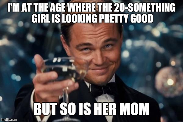 Leonardo Dicaprio Cheers Meme | I'M AT THE AGE WHERE THE 20-SOMETHING GIRL IS LOOKING PRETTY GOOD BUT SO IS HER MOM | image tagged in memes,leonardo dicaprio cheers,women,older women | made w/ Imgflip meme maker