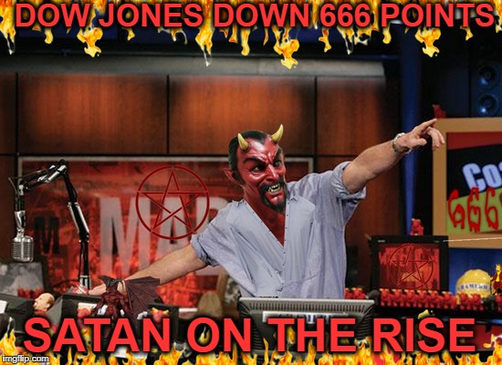 Apocalyptic stock market  | DOW JONES DOWN 666 POINTS SATAN ON THE RISE | image tagged in apocalypse,mad money jim cramer,666,memes,funny,satan | made w/ Imgflip meme maker