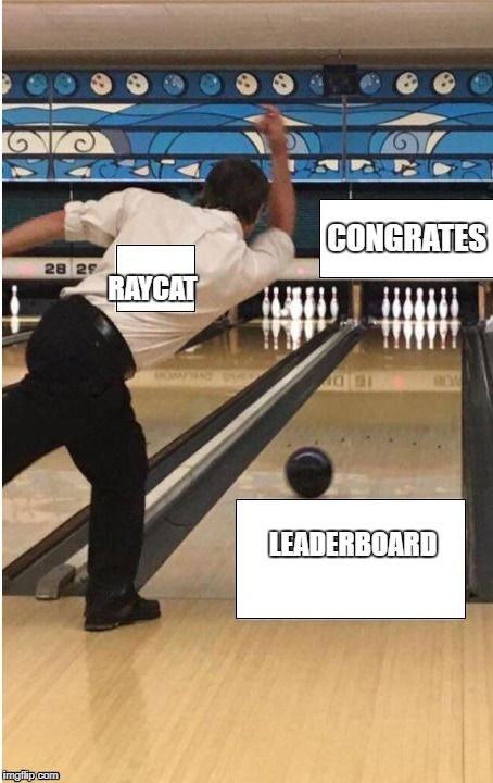 bowling | RAYCAT LEADERBOARD CONGRATES | image tagged in bowling | made w/ Imgflip meme maker