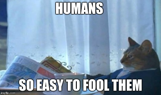 HUMANS SO EASY TO FOOL THEM | made w/ Imgflip meme maker