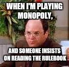 WHEN I'M PLAYING MONOPOLY, AND SOMEONE INSISTS ON READING THE RULEBOOK | image tagged in i don't want to look at the rulebook | made w/ Imgflip meme maker