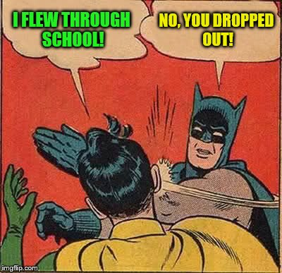 Batman Slapping Robin Meme | I FLEW THROUGH SCHOOL! NO, YOU DROPPED OUT! | image tagged in memes,batman slapping robin | made w/ Imgflip meme maker