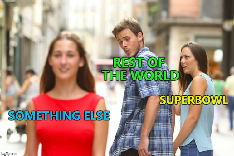 Sleep - if you're in Europe :) | SOMETHING ELSE REST OF THE WORLD SUPERBOWL | image tagged in memes,distracted boyfriend,superbowl,sport | made w/ Imgflip meme maker