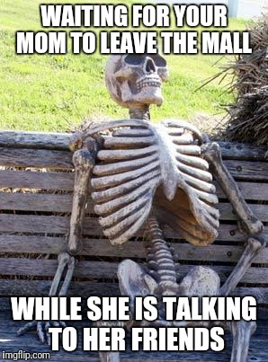 Waiting Skeleton Meme | WAITING FOR YOUR MOM TO LEAVE THE MALL WHILE SHE IS TALKING TO HER FRIENDS | image tagged in memes,waiting skeleton | made w/ Imgflip meme maker