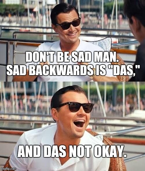 "Leonardo Dicaprio Wolf Of Wall Street Meme | DON'T BE SAD MAN. SAD BACKWARDS IS ""DAS,"" AND DAS NOT OKAY. 