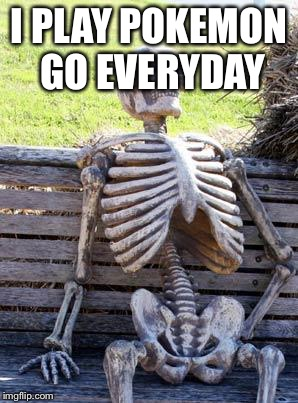 Waiting Skeleton Meme | I PLAY POKEMON GO EVERYDAY | image tagged in memes,waiting skeleton | made w/ Imgflip meme maker