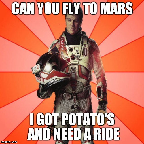 Got Potato? | CAN YOU FLY TO MARS I GOT POTATO'S AND NEED A RIDE | image tagged in got potato | made w/ Imgflip meme maker