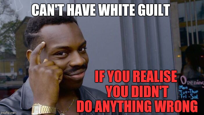 Roll Safe Think About It Meme | CAN'T HAVE WHITE GUILT IF YOU REALISE YOU DIDN'T DO ANYTHING WRONG | image tagged in memes,roll safe think about it | made w/ Imgflip meme maker