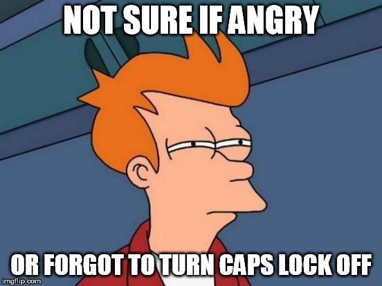 Futurama Fry Meme | NOT SURE IF ANGRY OR FORGOT TO TURN CAPS LOCK OFF | image tagged in memes,futurama fry | made w/ Imgflip meme maker