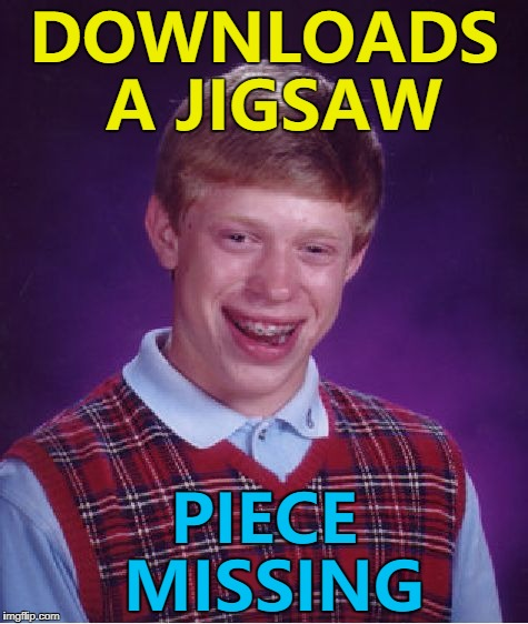 Maybe it fell on the floor... :) | DOWNLOADS A JIGSAW PIECE MISSING | image tagged in memes,bad luck brian,jigsaw,games,puzzles | made w/ Imgflip meme maker