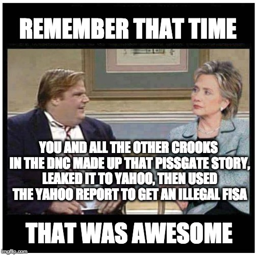 Awesome Chris Farley | REMEMBER THAT TIME YOU AND ALL THE OTHER CROOKS IN THE DNC MADE UP THAT PISSGATE STORY, LEAKED IT TO YAHOO, THEN USED THE YAHOO REPORT TO GE | image tagged in awesome chris farley | made w/ Imgflip meme maker